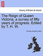 The Reign of Queen Victoria, a Survey of Fifty Years of Progress. Edited by T. H. W. - Ward, Thomas Humphry