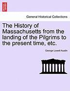 The History of Massachusetts from the Landing of the Pilgrims to the Present Time, Etc. - Austin, George Lowell