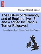The History of Normandy and of England. [Vol. 3 and 4 Edited by Francis Turner Palgrave.] - Palgrave, Francis Ephraim Cohen