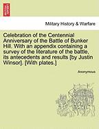 Celebration of the Centennial Anniversary of the Battle of Bunker Hill. with an Appendix Containing a Survey of the Literature of the Battle, Its Ante - Anonymous