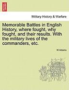 Memorable Battles in English History, Where Fought, Why Fought, and Their Results. with the Military Lives of the Commanders, Etc. - Adams, W.