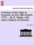 A History of the Fight at Concord, on the 19th of April, 1775 ... by E. Ripley, with Other Citizens of Concord. - Ripley, Ezra