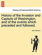 History of the Invasion and Capture of Washington, and of the Events Which Preceded and Followed. - Williams, John