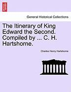 The Itinerary of King Edward the Second. Compiled by ... C. H. Hartshorne. - Hartshorne, Charles Henry