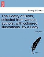 The Poetry of Birds, Selected from Various Authors; With Coloured Illustrations. by a Lady. - Anonymous