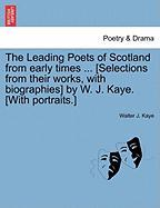 The Leading Poets of Scotland from Early Times ... [Selections from Their Works, with Biographies] by W. J. Kaye. [With Portraits.] - Kaye, Walter J.