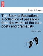 The Book of Recitations. a Collection of Passages from the Works of the Best Poets and Dramatists. - Hartley, Charles