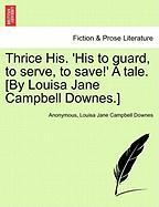 Thrice His. 'His to Guard, to Serve, to Save!' a Tale. [By Louisa Jane Campbell Downes.] - Anonymous; Downes, Louisa Jane Campbell