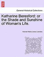 Katharine Beresford: Or the Shade and Sunshine of Woman's Life. - Jones Lowndes, Hannah Maria