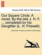 Our Square Circle. a Novel. by the Late J. H. F. ... Completed by His Daughter (L. H. Friswell). - Friswell, James Hain; Friswell, Laura Hain