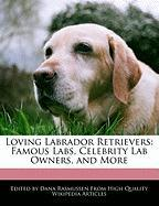 Loving Labrador Retrievers: Famous Labs, Celebrity Lab Owners, and More - Rasmussen, Dana