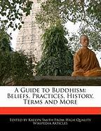 A Guide to Buddhism: Beliefs, Practices, History, Terms and More - Smith, Kaelyn