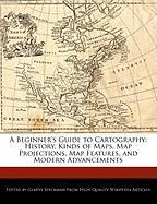 A Beginner's Guide to Cartography: History, Kinds of Maps, Map Projections, Map Features, and Modern Advancements - Speckman, Gladys