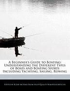 A Beginner's Guide to Boating: Understanding the Different Types of Boats and Boating Sports Including Yachting, Sailing, Rowing - McHale, Kolby