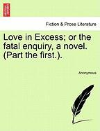 Love in Excess; Or the Fatal Enquiry, a Novel. (Part the First.). - Anonymous
