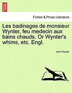 Les Badinages de Monsieur Wynter, Feu Medecin Aux Bains Chauds. or Wynter's Whims, Etc. Engl. - Wynter, John