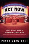 ACT Now!: A Step-By-Step Guide to Becoming a Working Actor - Jazwinksi, Peter