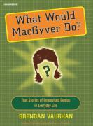 What Would Macgyver Do?: True Stories of Improvised Genius in Everyday Life - Vaughan, Brendan