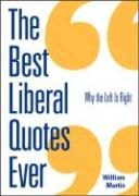 The Best Liberal Quotes Ever: Why the Left Is Right - Martin, William