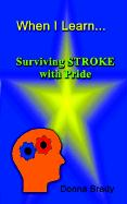 When I Learn . . .Surviving Stroke with Pride - Brady, Donna
