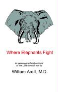 Where Elephants Fight: An Autobiographical Account of the Liberian Civil War - Ardill, M. D. William