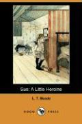 Sue: A Little Heroine (Dodo Press) - Meade, L. T.
