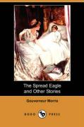 The Spread Eagle and Other Stories - Morris, Gouverneur