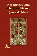 Pioneering in Cuba (Illustrated Editions) - Adams, James M.