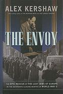The Envoy: The Epic Rescue of the Last Jews of Europe in the Desperate Closing Months of World War II - Kershaw, Alex