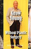 Grow Young Without Plastic Surgery Grow Young Without Plastic Surgery - Belmar, John James
