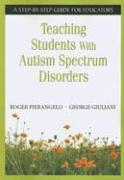 Teaching Students with Autism Spectrum Disorders: A Step-By-Step Guide for Educators - Pierangelo, Roger; Giuliani, George