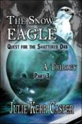 The Snow Eagle: Quest for the Shattered Orb: A Trilogy: Part 3 - Casper, Julie K.