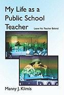 My Life as a Public School Teacher: Leave No Teacher Behind - Klimis, Manny J.
