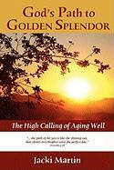 God's Path to Golden Splendor: The High Calling of Aging Well - Martin, J. H.; Martin, Jacki