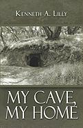 My Cave, My Home - Lilly, Kenneth A.