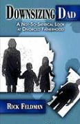 Downsizing Dad: A Not-So-Satirical Look at Divorced Fatherhood - Feldman, Rick