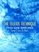 The Teleios Technique: Spiritual Healing Training Manual - Cox, James C.