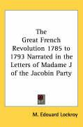 The Great French Revolution 1785 to 1793 Narrated in the Letters of Madame J of the Jacobin Party - Lockroy, M. Edouard