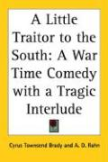 A Little Traitor to the South: A War Time Comedy with a Tragic Interlude - Brady, Cyrus Townsend