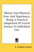 Mental and Physical Ease and Supremacy: Being a Practical Adaptation of Leavitt Science to Individual Use - Leavitt, C. Franklin