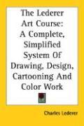 The Lederer Art Course: A Complete, Simplified System of Drawing, Design, Cartooning and Color Work - Lederer, Charles