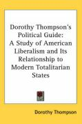 Dorothy Thompson's Political Guide: A Study of American Liberalism and Its Relationship to Modern Totalitarian States - Thompson, Dorothy