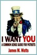 I Want You: A Common Sense Guide for Patriots - Watts, James M.