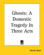 Ghosts: A Domestic Tragedy in Three Acts - Ibsen, Henrik Johan
