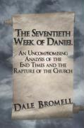 The Seventieth Week of Daniel: An Uncompromising Analysis of the End Times and the Rapture of the Church - Bromell, Dale
