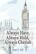 Always Have, Always Hold, Always Cherish - Hill, Hope C.