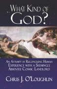 What Kind of God?: An Attempt at Reconciling Human Experience with a Seemingly Absentee Cosmic Landlord - O'Loughlin, Chris J.
