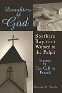 Daughters of God: Southern Baptist Women in the Pulpit: Heresy vs. the Call to Preach - Earls, Denvis O.