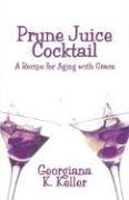 Prune Juice Cocktail: A Recipe for Aging with Grace - Keller, Georgiana K.