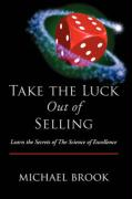 Take the Luck Out of Selling: Learn the Secrets of the Science of Excellence - Brook, Michael